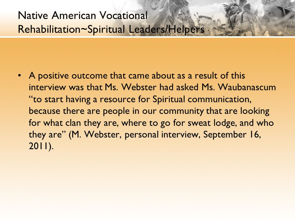 Native American Vocational Rehabilitation~Spiritual Leaders/Helpers A positive outcome that came about as a result of this interview was that Ms.