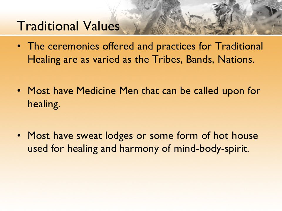 Traditional Values The ceremonies offered and practices for Traditional Healing are as varied as the Tribes, Bands, Nations.
