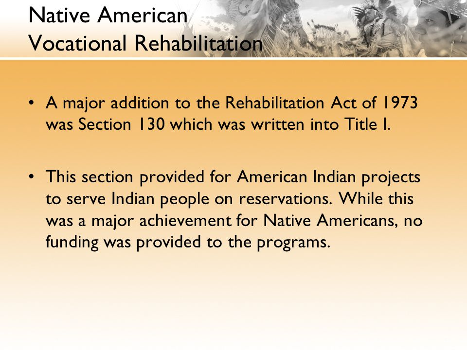Native American Vocational Rehabilitation A major addition to the Rehabilitation Act of 1973 was Section 130 which was written into Title I.