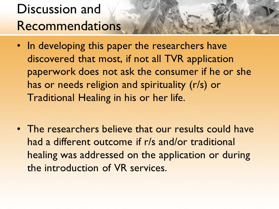 Discussion and Recommendations In developing this paper the researchers have discovered that most, if not all TVR application paperwork does not ask the consumer if he or she has or needs religion and spirituality (r/s) or Traditional Healing in his or her life.