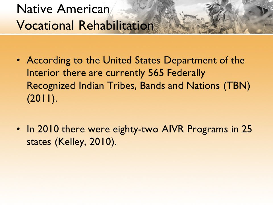 Native American Vocational Rehabilitation According to the United States Department of the Interior there are currently 565 Federally Recognized Indian Tribes, Bands and Nations (TBN) (2011).