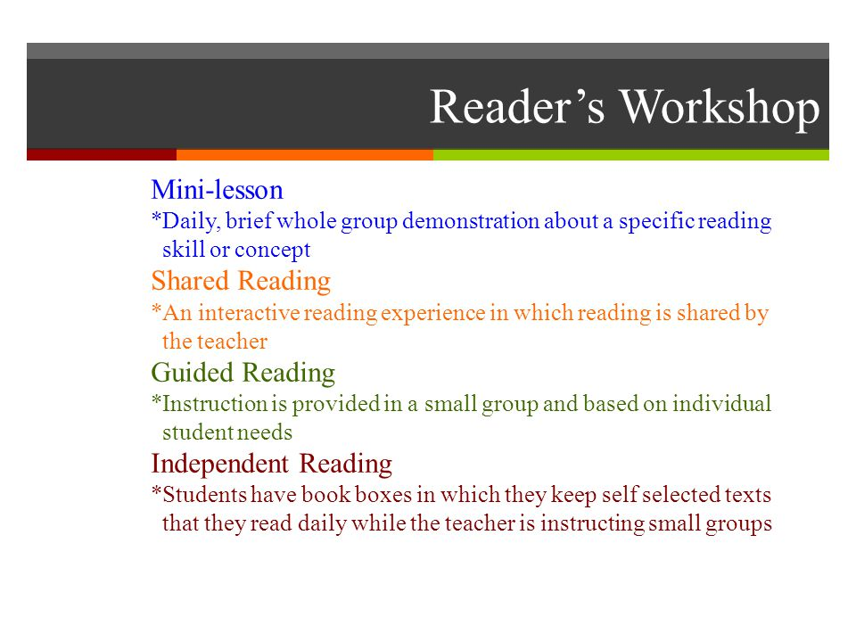 Reader's Workshop Mini-lesson *Daily, brief whole group demonstration about a specific reading skill or concept Shared Reading *An interactive reading experience in which reading is shared by the teacher Guided Reading *Instruction is provided in a small group and based on individual student needs Independent Reading *Students have book boxes in which they keep self selected texts that they read daily while the teacher is instructing small groups