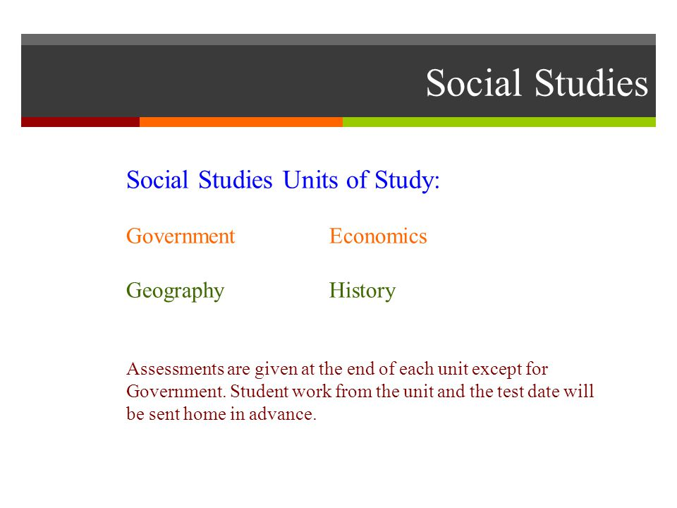 Social Studies Social Studies Units of Study: GovernmentEconomics GeographyHistory Assessments are given at the end of each unit except for Government.