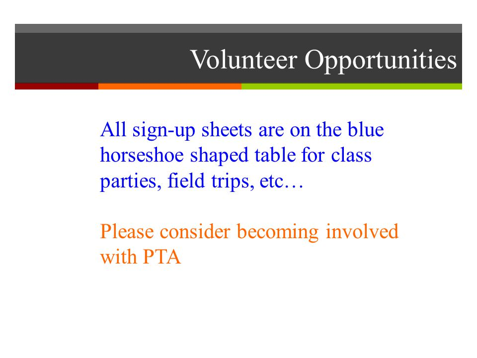 Volunteer Opportunities All sign-up sheets are on the blue horseshoe shaped table for class parties, field trips, etc… Please consider becoming involved with PTA