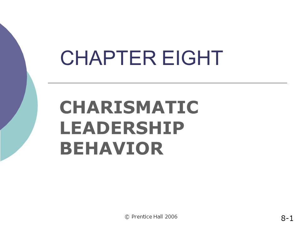© Prentice Hall 2006 CHAPTER EIGHT CHARISMATIC LEADERSHIP BEHAVIOR 8-1