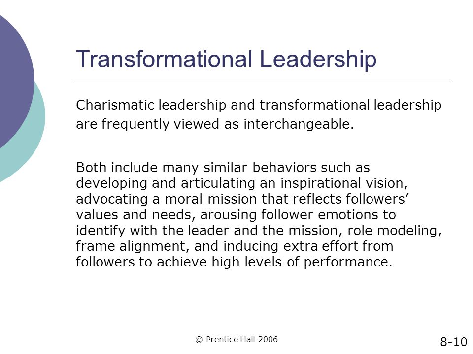 © Prentice Hall 2006 Transformational Leadership Charismatic leadership and transformational leadership are frequently viewed as interchangeable. Both