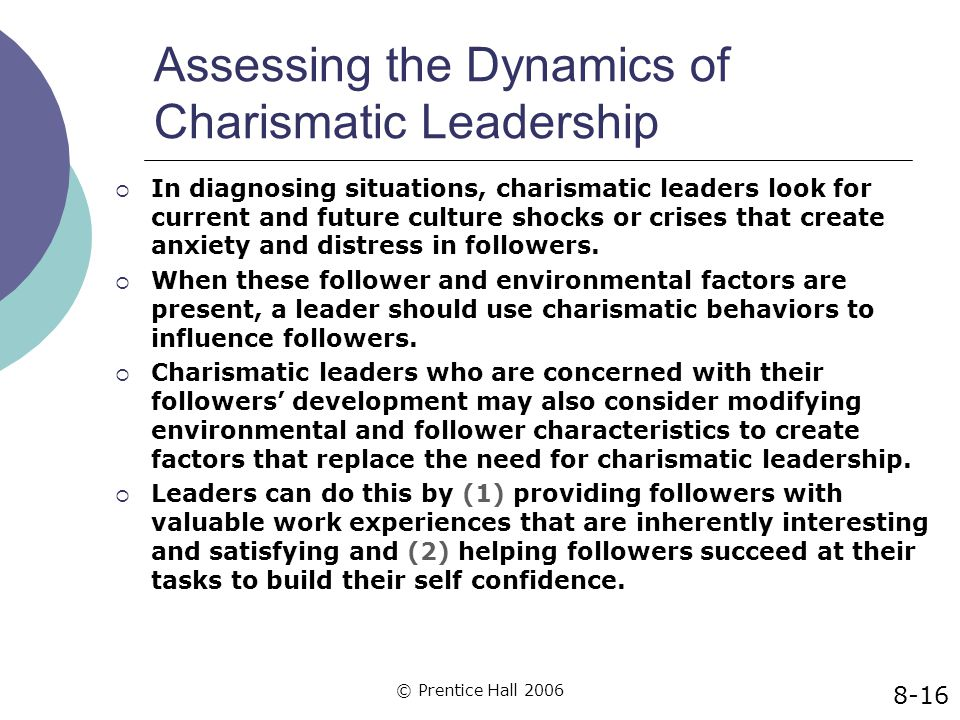 © Prentice Hall 2006 Assessing the Dynamics of Charismatic Leadership  In diagnosing situations, charismatic leaders look for current and future cult