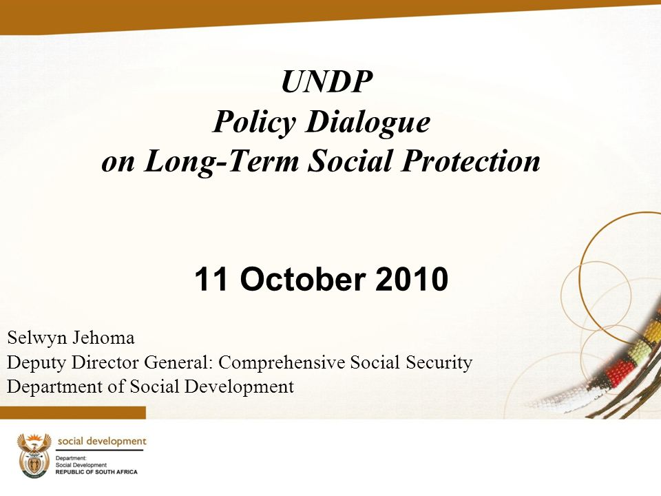 UNDP Policy Dialogue on Long-Term Social Protection 11 October 2010 Selwyn Jehoma Deputy Director General: Comprehensive Social Security Department of Social Development