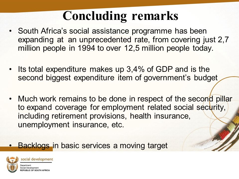 Concluding remarks South Africa's social assistance programme has been expanding at an unprecedented rate, from covering just 2,7 million people in 1994 to over 12,5 million people today.