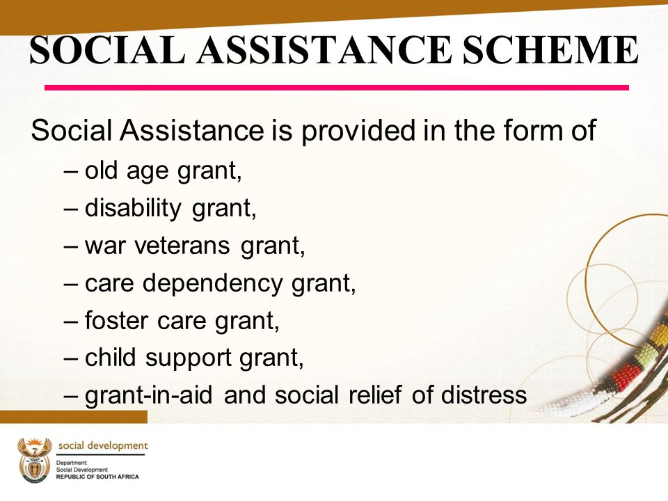 SOCIAL ASSISTANCE SCHEME Social Assistance is provided in the form of –old age grant, –disability grant, –war veterans grant, –care dependency grant, –foster care grant, –child support grant, –grant-in-aid and social relief of distress