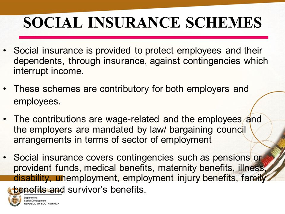 SOCIAL INSURANCE SCHEMES Social insurance is provided to protect employees and their dependents, through insurance, against contingencies which interrupt income.