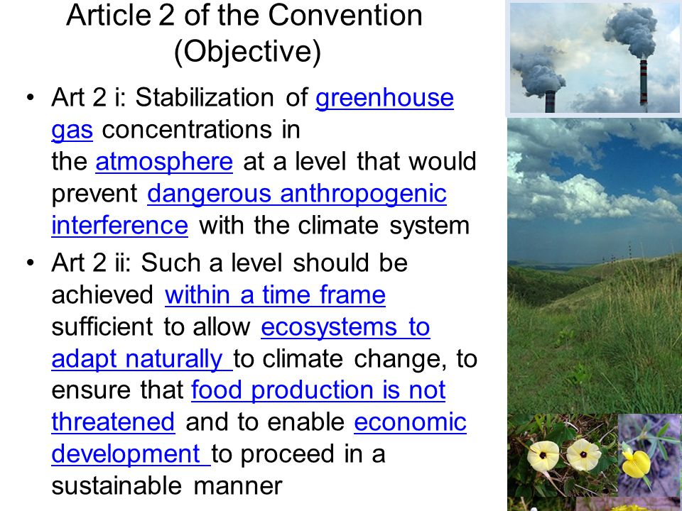 Art 2 i: Stabilization of greenhouse gas concentrations in the atmosphere at a level that would prevent dangerous anthropogenic interference with the climate systemgreenhouse gasatmospheredangerous anthropogenic interference Art 2 ii: Such a level should be achieved within a time frame sufficient to allow ecosystems to adapt naturally to climate change, to ensure that food production is not threatened and to enable economic development to proceed in a sustainable manner Article 2 of the Convention (Objective)