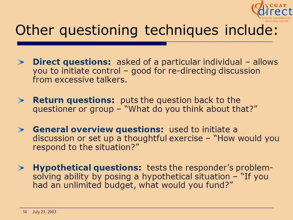 14 July 23, 2003 Other questioning techniques include: Direct questions: asked of a particular individual – allows you to initiate control – good for re-directing discussion from excessive talkers.