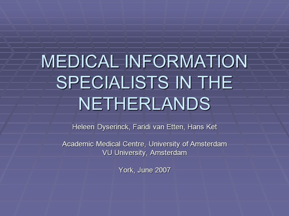 MEDICAL INFORMATION SPECIALISTS IN THE NETHERLANDS Heleen Dyserinck, Faridi van Etten, Hans Ket Academic Medical Centre, University of Amsterdam VU University, Amsterdam York, June 2007