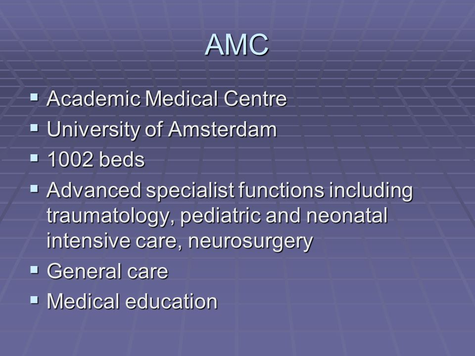AMC  Academic Medical Centre  University of Amsterdam  1002 beds  Advanced specialist functions including traumatology, pediatric and neonatal intensive care, neurosurgery  General care  Medical education