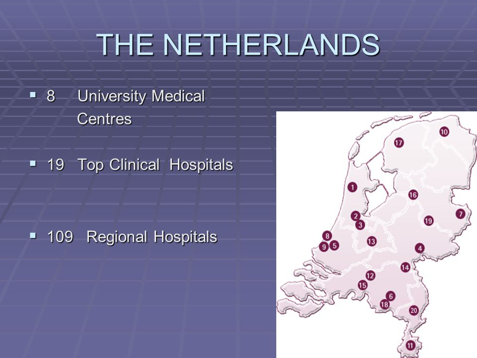 THE NETHERLANDS  8 University Medical Centres Centres  19 Top Clinical Hospitals  109 Regional Hospitals