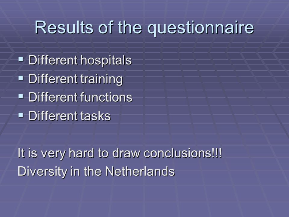 Results of the questionnaire  Different hospitals  Different training  Different functions  Different tasks It is very hard to draw conclusions!!.
