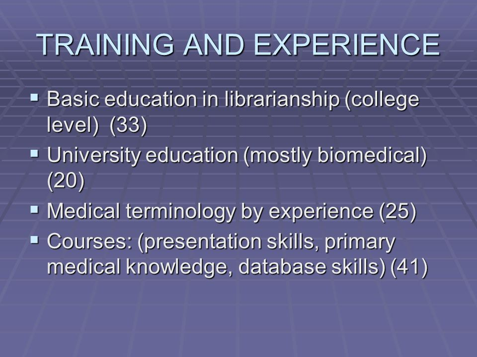 TRAINING AND EXPERIENCE  Basic education in librarianship (college level) (33)  University education (mostly biomedical) (20)  Medical terminology by experience (25)  Courses: (presentation skills, primary medical knowledge, database skills) (41)
