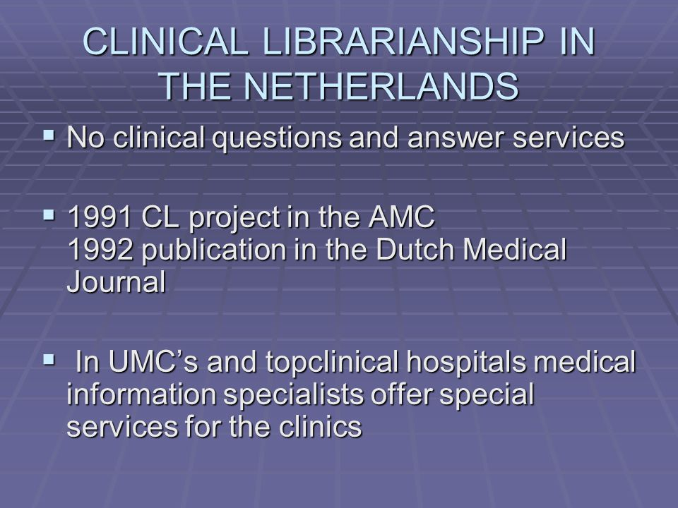 CLINICAL LIBRARIANSHIP IN THE NETHERLANDS  No clinical questions and answer services  1991 CL project in the AMC 1992 publication in the Dutch Medical Journal  In UMC's and topclinical hospitals medical information specialists offer special services for the clinics