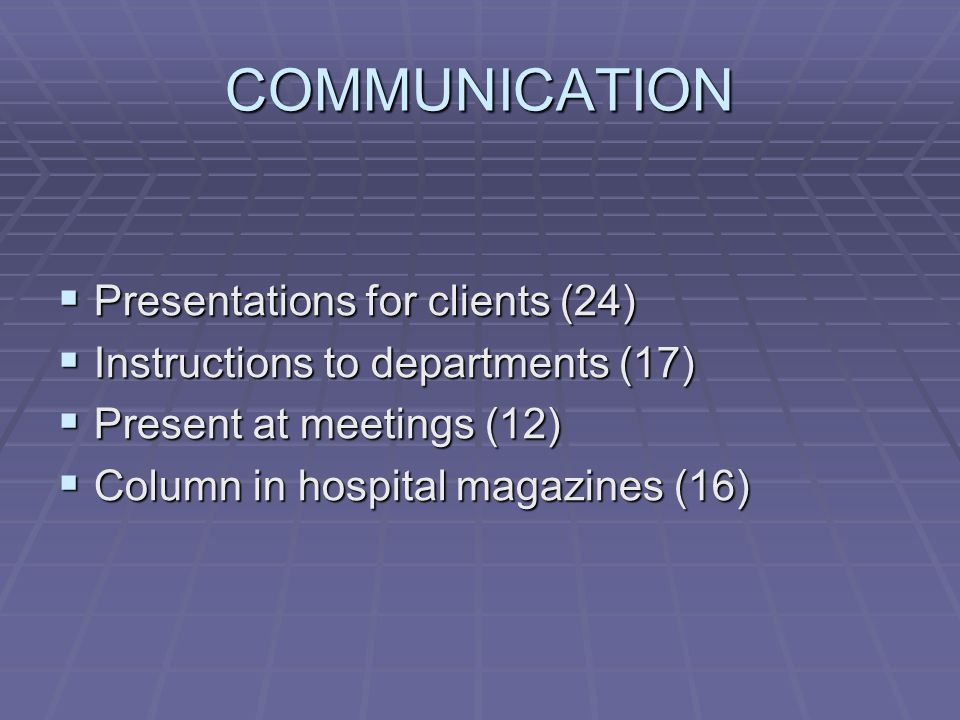 COMMUNICATION  Presentations for clients (24)  Instructions to departments (17)  Present at meetings (12)  Column in hospital magazines (16)