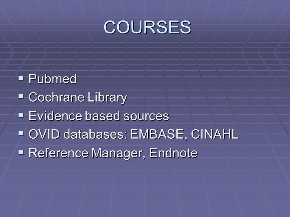COURSES COURSES  Pubmed  Cochrane Library  Evidence based sources  OVID databases: EMBASE, CINAHL  Reference Manager, Endnote
