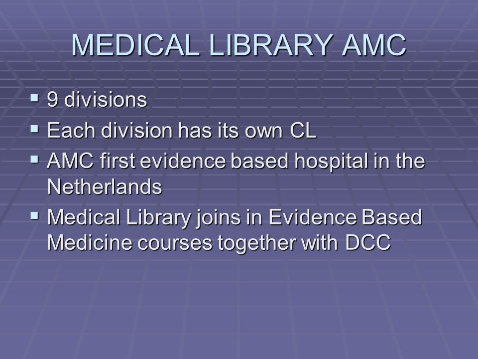 MEDICAL LIBRARY AMC  9 divisions  Each division has its own CL  AMC first evidence based hospital in the Netherlands  Medical Library joins in Evidence Based Medicine courses together with DCC