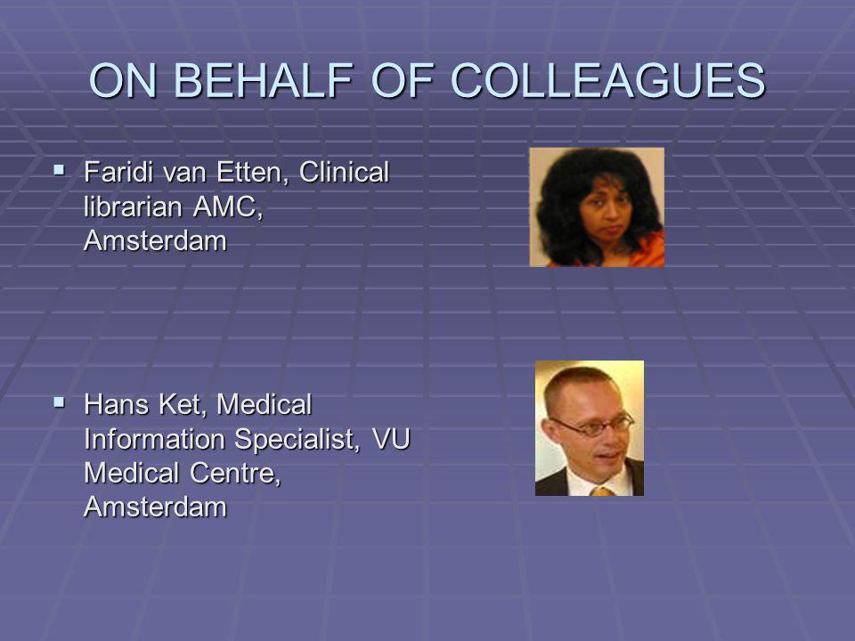 ON BEHALF OF COLLEAGUES  Faridi van Etten, Clinical librarian AMC, Amsterdam  Hans Ket, Medical Information Specialist, VU Medical Centre, Amsterdam