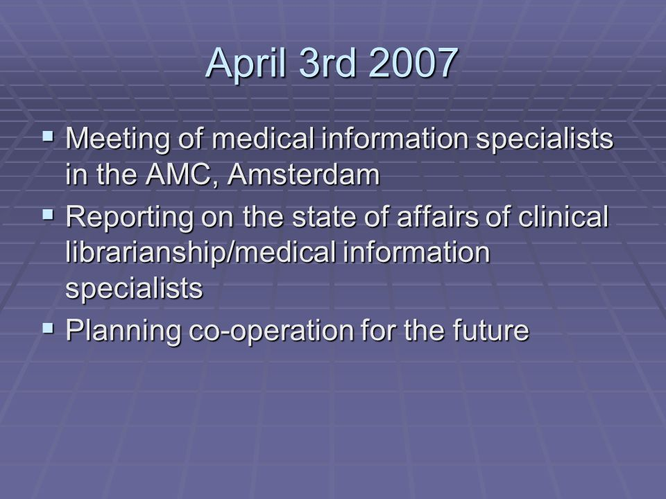 April 3rd 2007  Meeting of medical information specialists in the AMC, Amsterdam  Reporting on the state of affairs of clinical librarianship/medical information specialists  Planning co-operation for the future