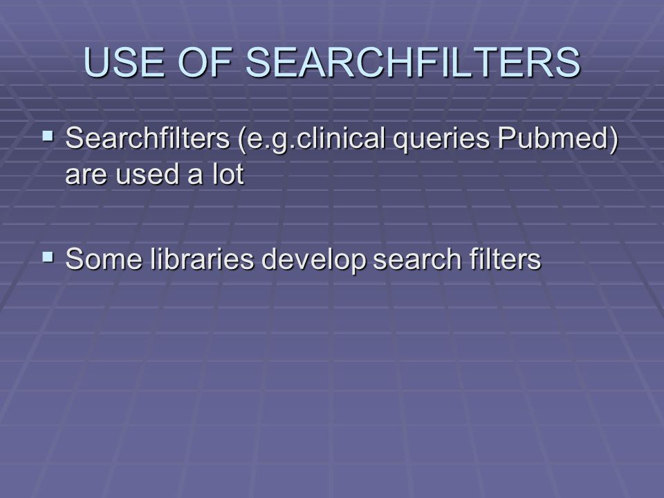 USE OF SEARCHFILTERS  Searchfilters (e.g.clinical queries Pubmed) are used a lot  Some libraries develop search filters