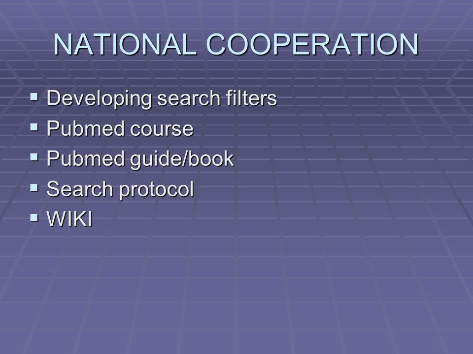 NATIONAL COOPERATION  Developing search filters  Pubmed course  Pubmed guide/book  Search protocol  WIKI
