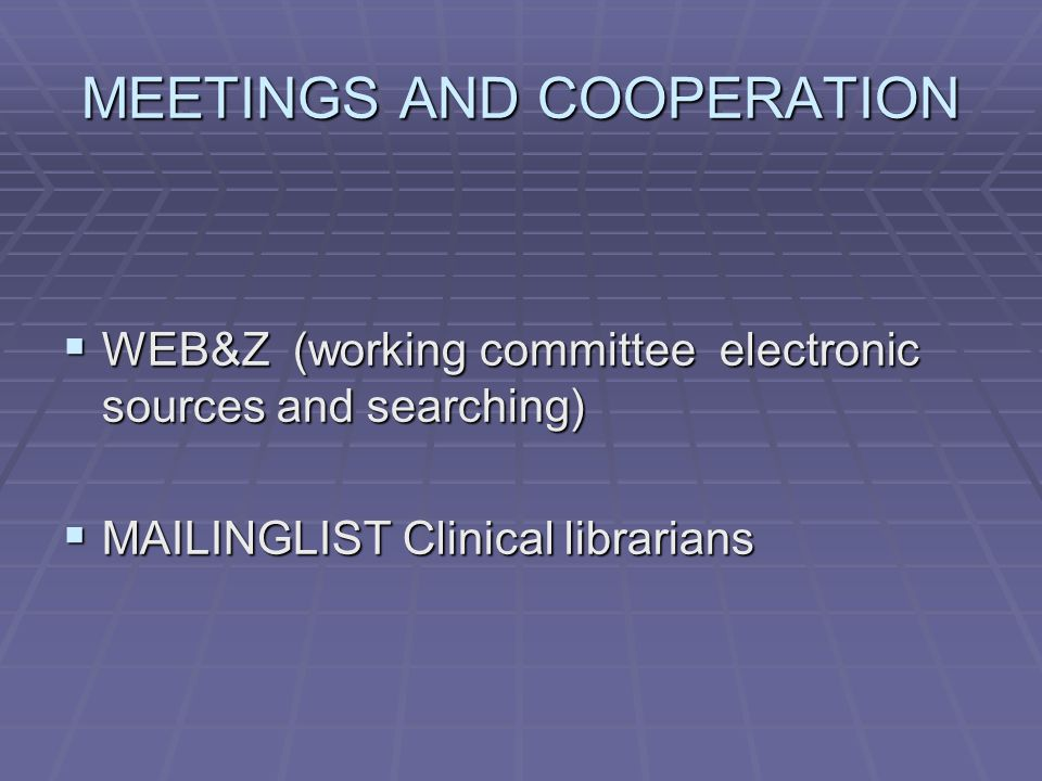 MEETINGS AND COOPERATION  WEB&Z (working committee electronic sources and searching)  MAILINGLIST Clinical librarians