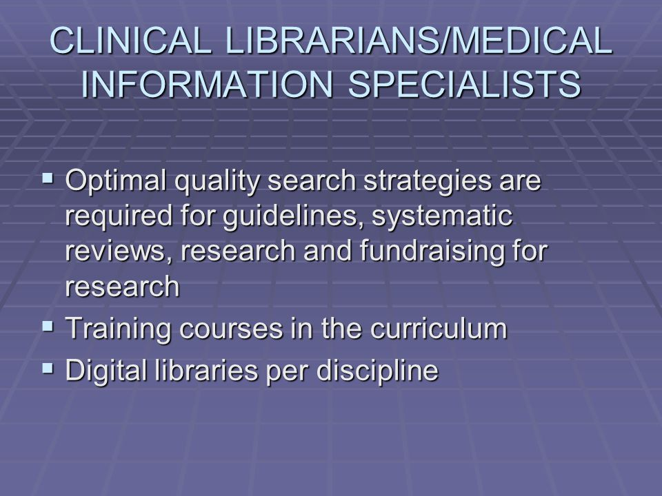 CLINICAL LIBRARIANS/MEDICAL INFORMATION SPECIALISTS  Optimal quality search strategies are required for guidelines, systematic reviews, research and fundraising for research  Training courses in the curriculum  Digital libraries per discipline