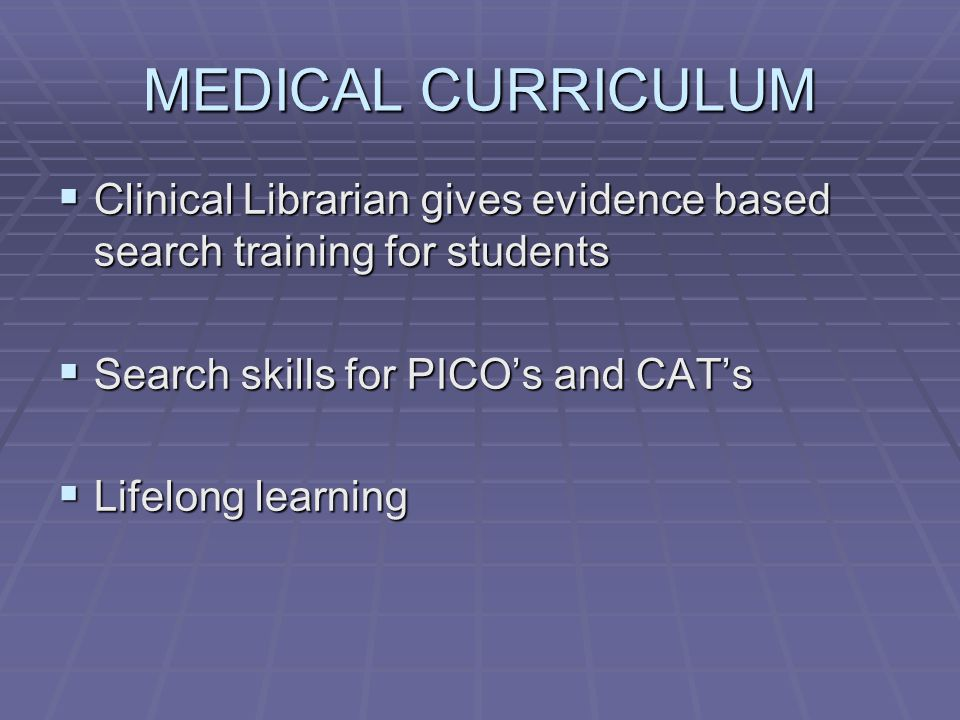 MEDICAL CURRICULUM  Clinical Librarian gives evidence based search training for students  Search skills for PICO's and CAT's  Lifelong learning