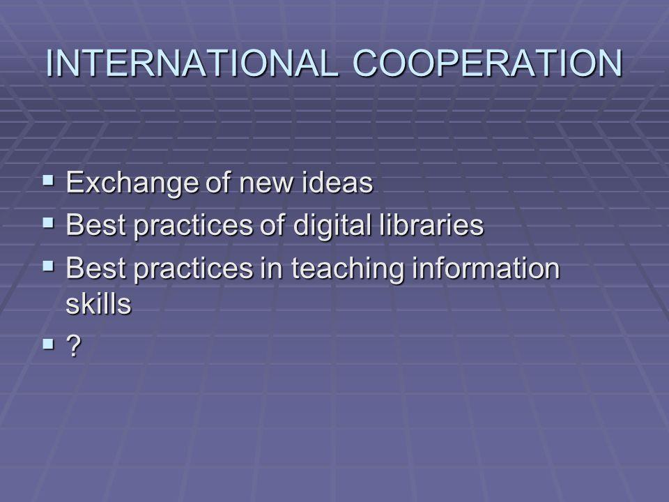 INTERNATIONAL COOPERATION  Exchange of new ideas  Best practices of digital libraries  Best practices in teaching information skills 