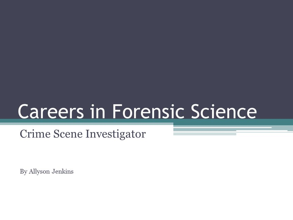 Careers in Forensic Science Crime Scene Investigator By Allyson Jenkins