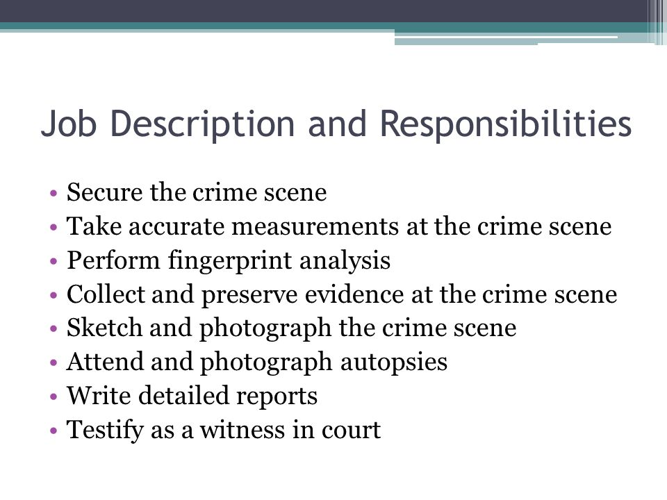 Job Description and Responsibilities Secure the crime scene Take accurate measurements at the crime scene Perform fingerprint analysis Collect and preserve evidence at the crime scene Sketch and photograph the crime scene Attend and photograph autopsies Write detailed reports Testify as a witness in court