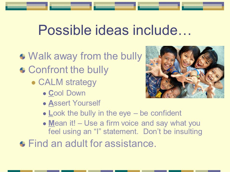 Possible ideas include… Walk away from the bully Confront the bully CALM strategy Cool Down Assert Yourself Look the bully in the eye – be confident Mean it.