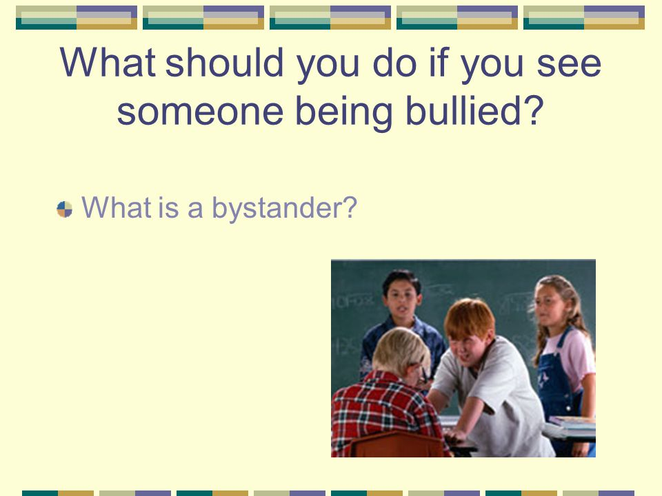 What should you do if you see someone being bullied What is a bystander