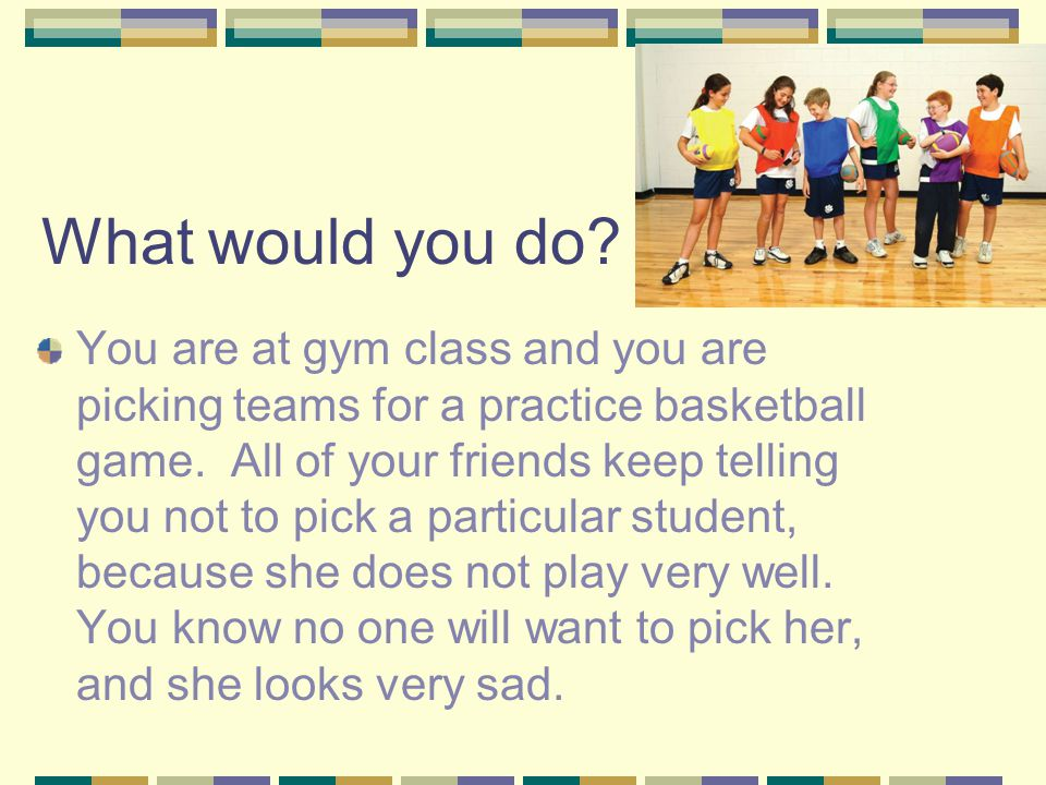 What would you do. You are at gym class and you are picking teams for a practice basketball game.