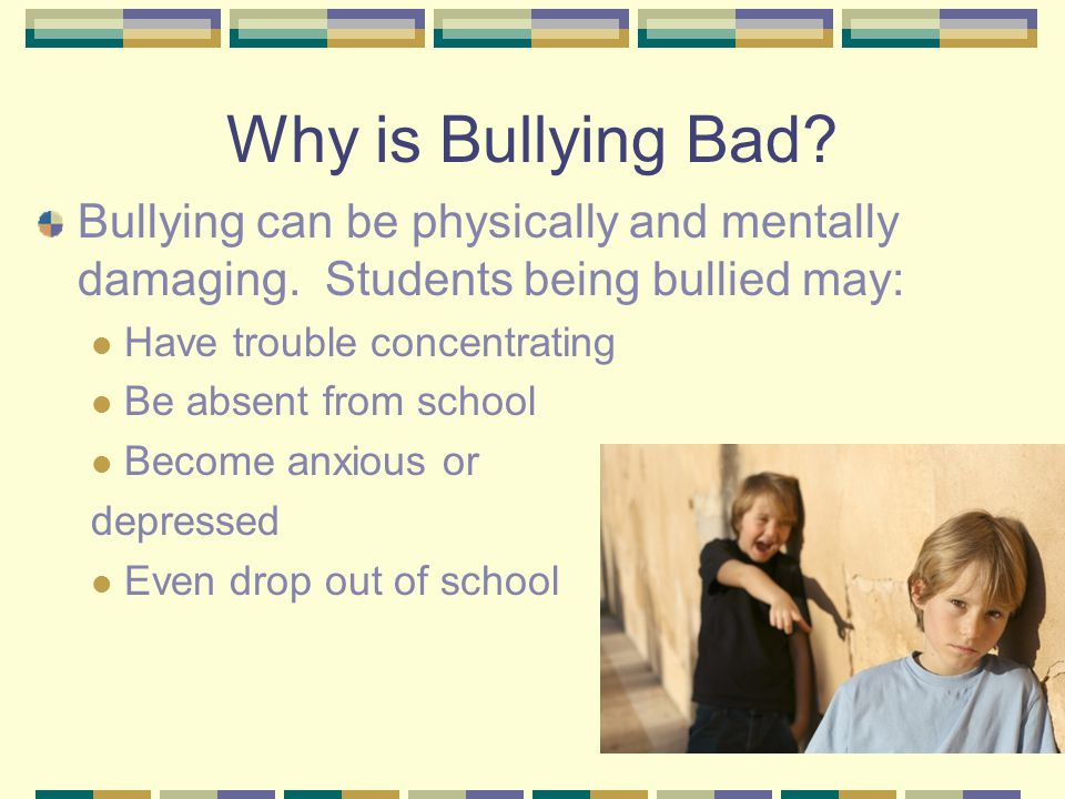 Why is Bullying Bad. Bullying can be physically and mentally damaging.