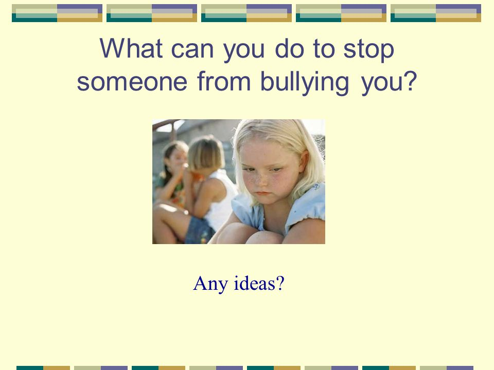 What can you do to stop someone from bullying you Any ideas