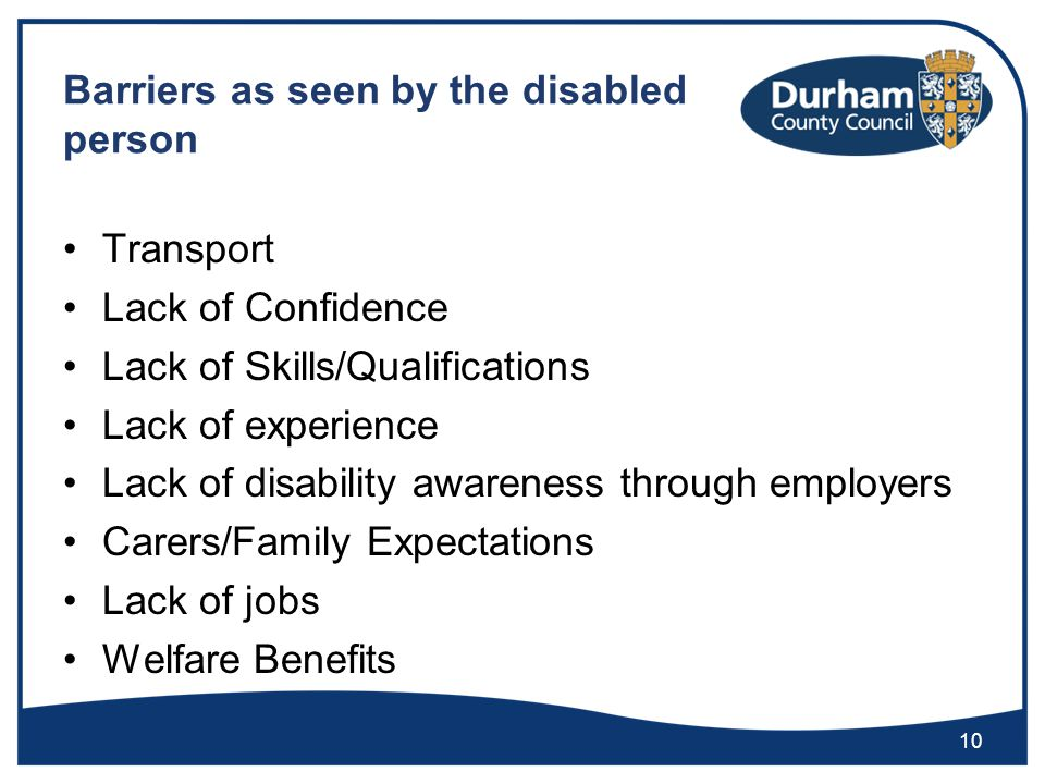 Barriers as seen by the disabled person Transport Lack of Confidence Lack of Skills/Qualifications Lack of experience Lack of disability awareness through employers Carers/Family Expectations Lack of jobs Welfare Benefits 10