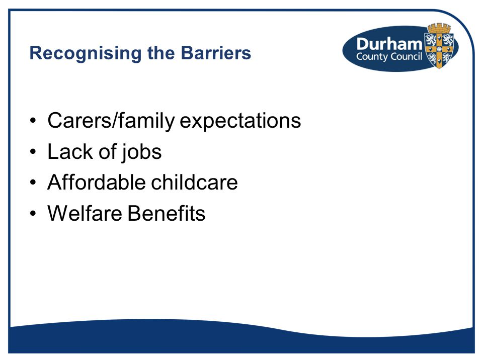 Recognising the Barriers Carers/family expectations Lack of jobs Affordable childcare Welfare Benefits