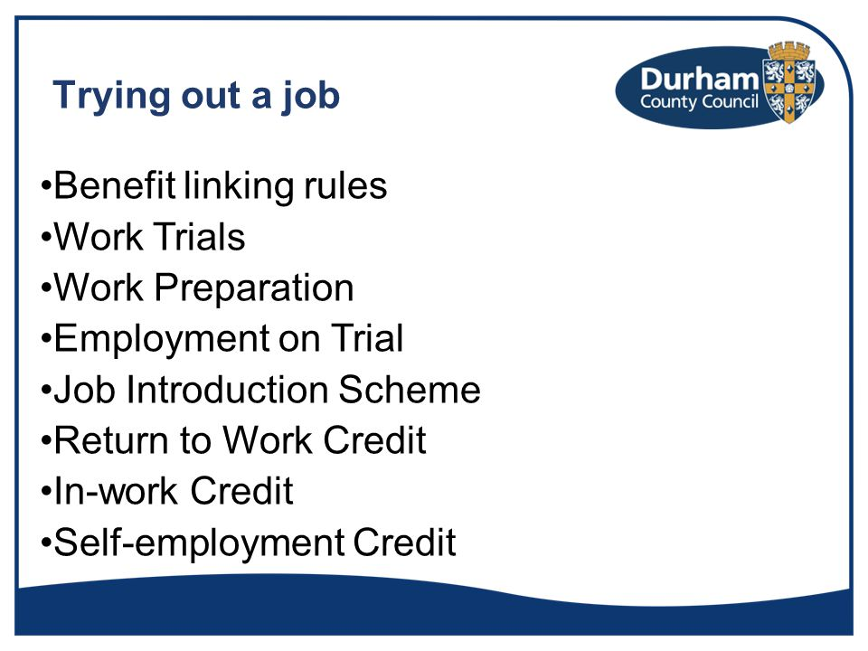 Trying out a job Benefit linking rules Work Trials Work Preparation Employment on Trial Job Introduction Scheme Return to Work Credit In-work Credit Self-employment Credit