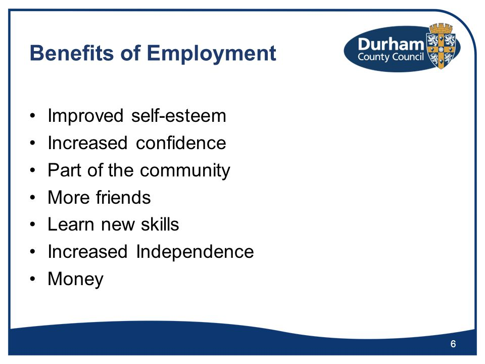 Benefits of Employment Improved self-esteem Increased confidence Part of the community More friends Learn new skills Increased Independence Money 6