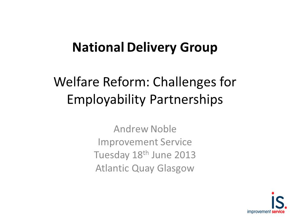 National Delivery Group Welfare Reform: Challenges for Employability Partnerships Andrew Noble Improvement Service Tuesday 18 th June 2013 Atlantic Quay Glasgow
