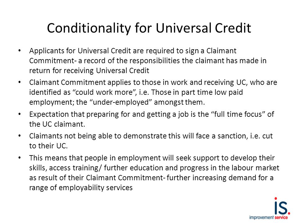 Conditionality for Universal Credit Applicants for Universal Credit are required to sign a Claimant Commitment- a record of the responsibilities the claimant has made in return for receiving Universal Credit Claimant Commitment applies to those in work and receiving UC, who are identified as could work more , i.e.