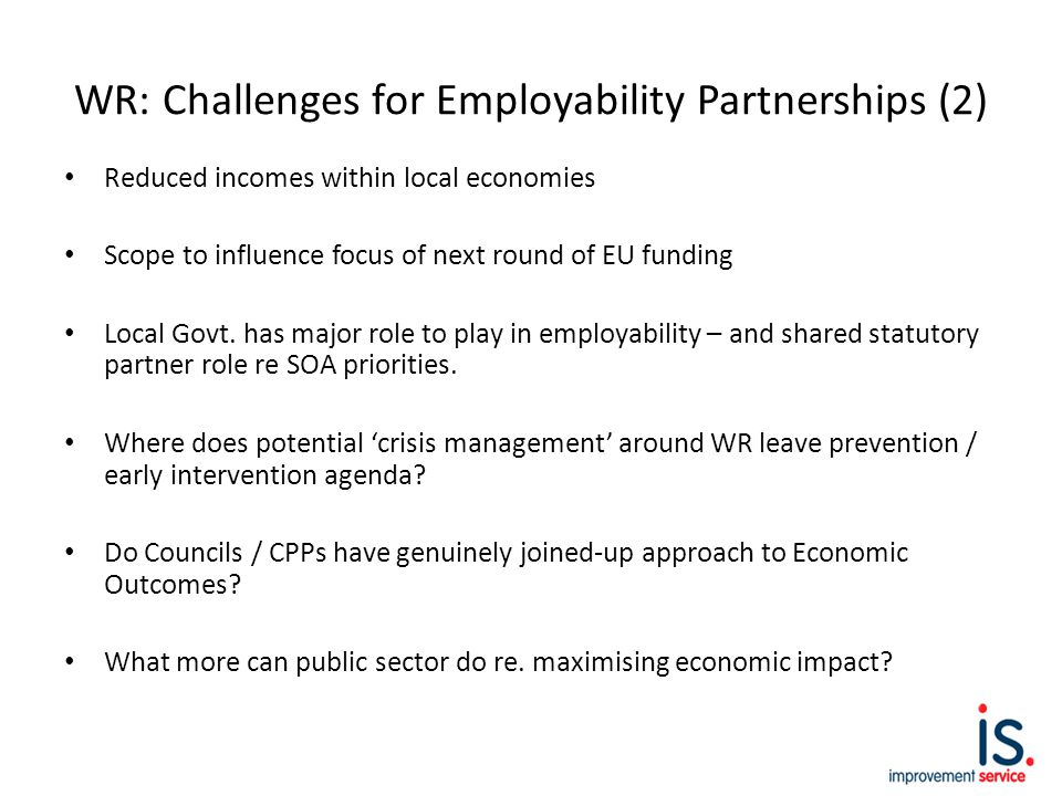 WR: Challenges for Employability Partnerships (2) Reduced incomes within local economies Scope to influence focus of next round of EU funding Local Govt.