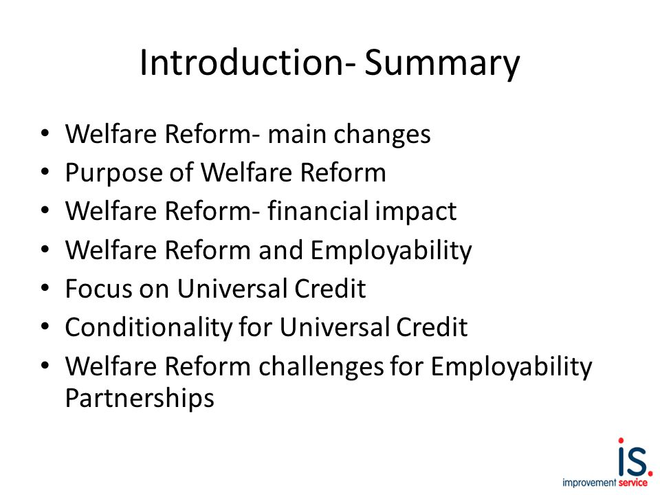 Introduction- Summary Welfare Reform- main changes Purpose of Welfare Reform Welfare Reform- financial impact Welfare Reform and Employability Focus on Universal Credit Conditionality for Universal Credit Welfare Reform challenges for Employability Partnerships