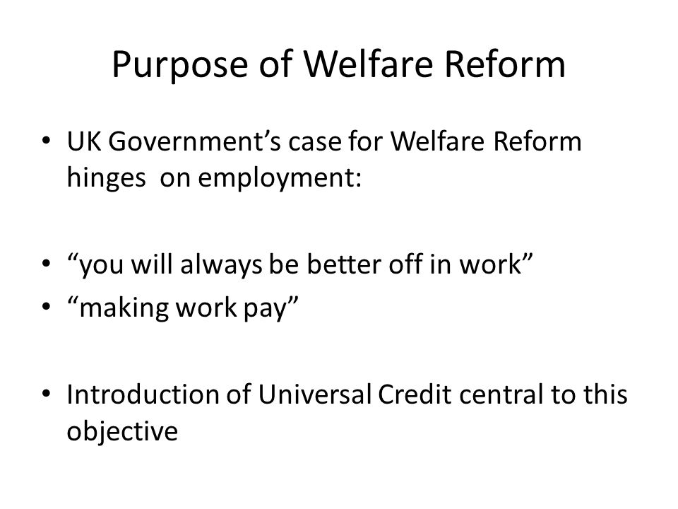 Purpose of Welfare Reform UK Government's case for Welfare Reform hinges on employment: you will always be better off in work making work pay Introduction of Universal Credit central to this objective